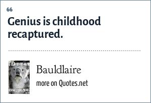 Bauldlaire: Genius is childhood recaptured.