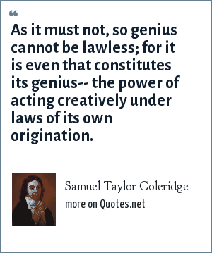 Samuel Taylor Coleridge: As it must not, so genius cannot be lawless; for it is even that constitutes its genius-- the power of acting creatively under laws of its own origination.