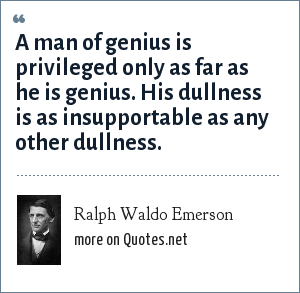 Ralph Waldo Emerson: A man of genius is privileged only as far as he is genius. His dullness is as insupportable as any other dullness.