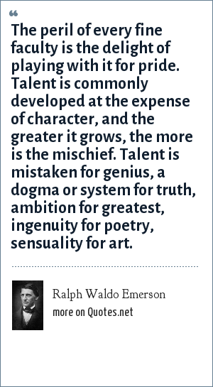 Ralph Waldo Emerson: The peril of every fine faculty is the delight of playing with it for pride. Talent is commonly developed at the expense of character, and the greater it grows, the more is the mischief. Talent is mistaken for genius, a dogma or system for truth, ambition for greatest, ingenuity for poetry, sensuality for art.