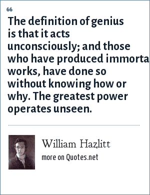 William Hazlitt: The definition of genius is that it acts unconsciously; and those who have produced immortal works, have done so without knowing how or why. The greatest power operates unseen.