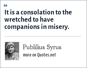 Publilius Syrus: It is a consolation to the wretched to have companions in misery.