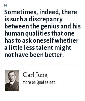 Carl Jung: Sometimes, indeed, there is such a discrepancy between the genius and his human qualities that one has to ask oneself whether a little less talent might not have been better.