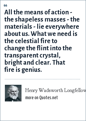 Henry Wadsworth Longfellow: All the means of action - the shapeless masses - the materials - lie everywhere about us. What we need is the celestial fire to change the flint into the transparent crystal, bright and clear. That fire is genius.