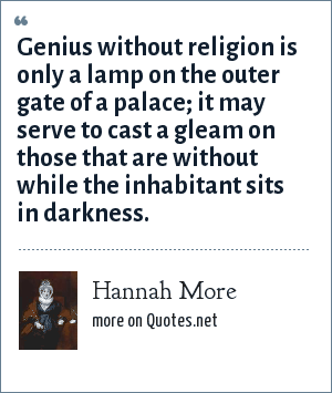 Hannah More: Genius without religion is only a lamp on the outer gate of a palace; it may serve to cast a gleam on those that are without while the inhabitant sits in darkness.