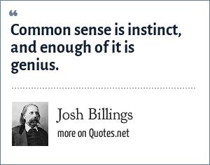 Josh Billings: Common sense is instinct, and enough of it is genius.