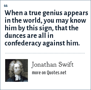 Jonathan Swift: When a true genius appears in the world, you may know him by this sign, that the dunces are all in confederacy against him.