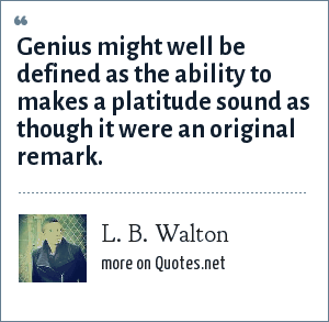 L. B. Walton: Genius might well be defined as the ability to makes a platitude sound as though it were an original remark.