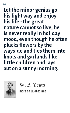 W. B. Yeats: Let the minor genius go his light way and enjoy his life - the great nature cannot so live, he is never really in holiday mood, even though he often plucks flowers by the wayside and ties them into knots and garlands like little children and lays out on a sunny morning.