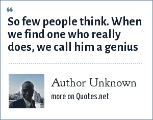 Author Unknown: So few people think. When we find one who really does, we call him a genius
