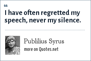 Publilius Syrus: I have often regretted my speech, never my silence.