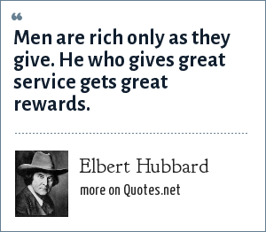Elbert Hubbard: Men are rich only as they give. He who gives great service gets great rewards.