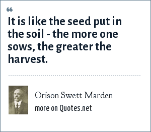 Orison Swett Marden: It is like the seed put in the soil - the more one sows, the greater the harvest.