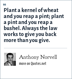 Anthony Norvell: Plant a kernel of wheat and you reap a pint; plant a pint and you reap a bushel. Always the law works to give you back more than you give.