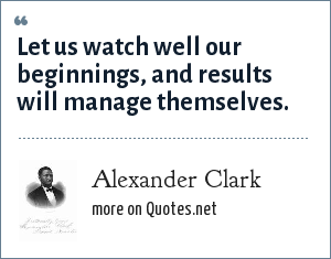 Alexander Clark: Let us watch well our beginnings, and results will manage themselves.