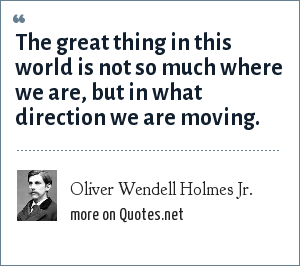 Oliver Wendell Holmes Jr.: The great thing in this world is not so much where we are, but in what direction we are moving.