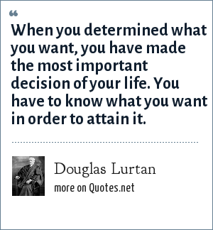 Douglas Lurtan: When you determined what you want, you have made the most important decision of your life. You have to know what you want in order to attain it.