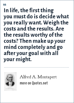 Alfred A. Montapert: In life, the first thing you must do is decide what you really want. Weigh the costs and the results. Are the results worthy of the costs? Then make up your mind completely and go after your goal with all your might.