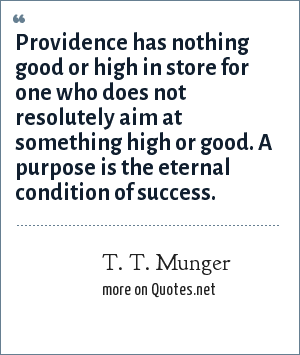T. T. Munger: Providence has nothing good or high in store for one who does not resolutely aim at something high or good. A purpose is the eternal condition of success.