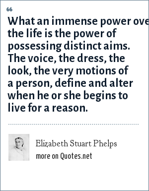 Elizabeth Stuart Phelps: What an immense power over the life is the power of possessing distinct aims. The voice, the dress, the look, the very motions of a person, define and alter when he or she begins to live for a reason.