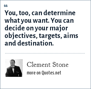 Clement Stone: You, too, can determine what you want. You can decide on your major objectives, targets, aims and destination.