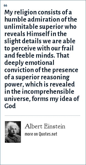 Albert Einstein: My religion consists of a humble admiration of the unlimitable superior who reveals Himself in the slight details we are able to perceive with our frail and feeble minds. That deeply emotional conviction of the presence of a superior reasoning power, which is revealed in the incomprehensible universe, forms my idea of God