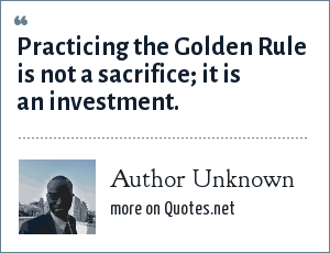 Author Unknown: Practicing the Golden Rule is not a sacrifice; it is an investment.