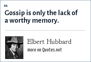 Elbert Hubbard: Gossip is only the lack of a worthy memory.