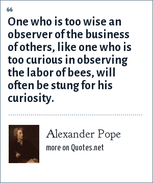Alexander Pope: One who is too wise an observer of the business of others, like one who is too curious in observing the labor of bees, will often be stung for his curiosity.