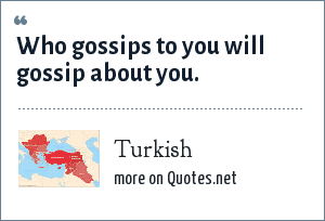 Turkish: Who gossips to you will gossip about you.