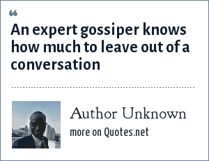 Author Unknown: An expert gossiper knows how much to leave out of a conversation