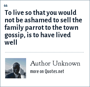 Author Unknown: To live so that you would not be ashamed to sell the family parrot to the town gossip, is to have lived well