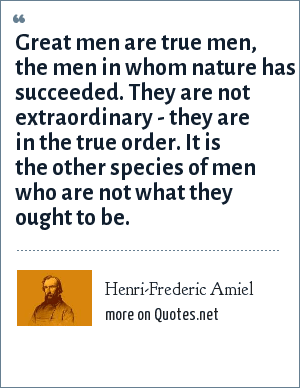 Henri-Frederic Amiel: Great men are true men, the men in whom nature has succeeded. They are not extraordinary - they are in the true order. It is the other species of men who are not what they ought to be.