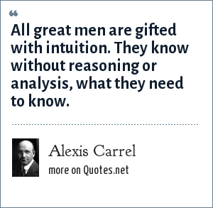 Alexis Carrel: All great men are gifted with intuition. They know without reasoning or analysis, what they need to know.