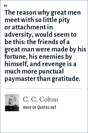 C. C. Colton: The reason why great men meet with so little pity or attachment in adversity, would seem to be this: the friends of a great man were made by his fortune, his enemies by himself, and revenge is a much more punctual paymaster than gratitude.
