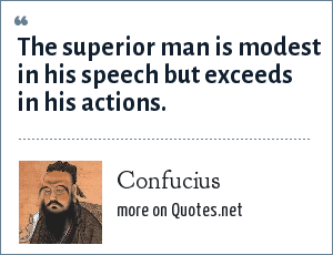 Confucius: The superior man is modest in his speech but exceeds in his actions.