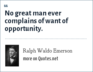 Ralph Waldo Emerson: No great man ever complains of want of opportunity.