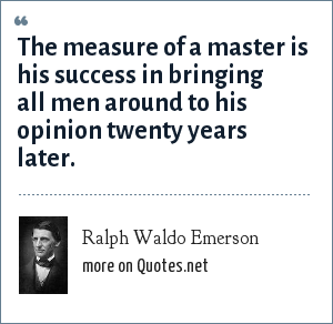 Ralph Waldo Emerson: The measure of a master is his success in bringing all men around to his opinion twenty years later.