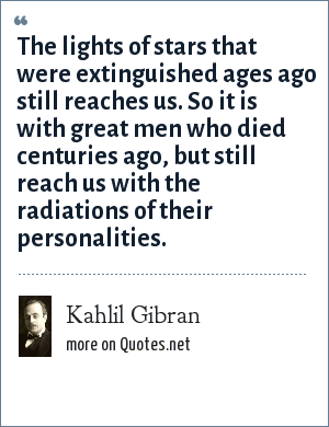 Kahlil Gibran: The lights of stars that were extinguished ages ago still reaches us. So it is with great men who died centuries ago, but still reach us with the radiations of their personalities.