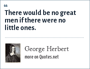 George Herbert: There would be no great men if there were no little ones.