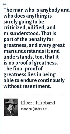 Elbert Hubbard: The man who is anybody and who does anything is surely going to be criticized, vilified, and misunderstood. That is part of the penalty for greatness, and every great man understands it; and understands, too, that it is no proof of greatness. The final proof of greatness lies in being able to endure continously without resentment.