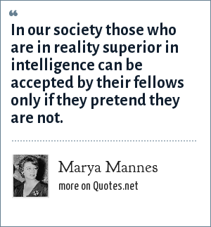 Marya Mannes: In our society those who are in reality superior in intelligence can be accepted by their fellows only if they pretend they are not.