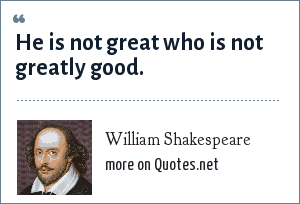 William Shakespeare: He is not great who is not greatly good.