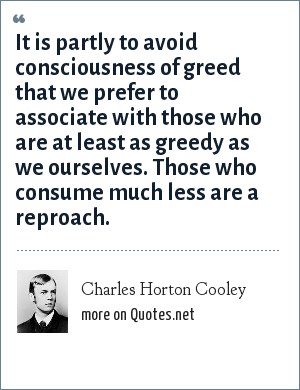 Charles Horton Cooley: It is partly to avoid consciousness of greed that we prefer to associate with those who are at least as greedy as we ourselves. Those who consume much less are a reproach.