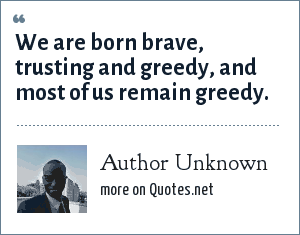 Author Unknown: We are born brave, trusting and greedy, and most of us remain greedy.
