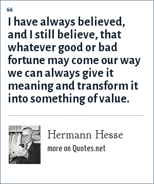 Hermann Hesse: I have always believed, and I still believe, that whatever good or bad fortune may come our way we can always give it meaning and transform it into something of value.