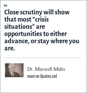 Dr. Maxwell Maltz: Close scrutiny will show that most