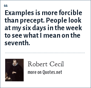 Robert Cecil: Examples is more forcible than precept. People look at my six days in the week to see what I mean on the seventh.