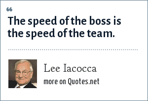 Lee Iacocca: The speed of the boss is the speed of the team.
