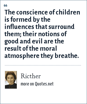 Ricther: The conscience of children is formed by the influences that surround them; their notions of good and evil are the result of the moral atmosphere they breathe.